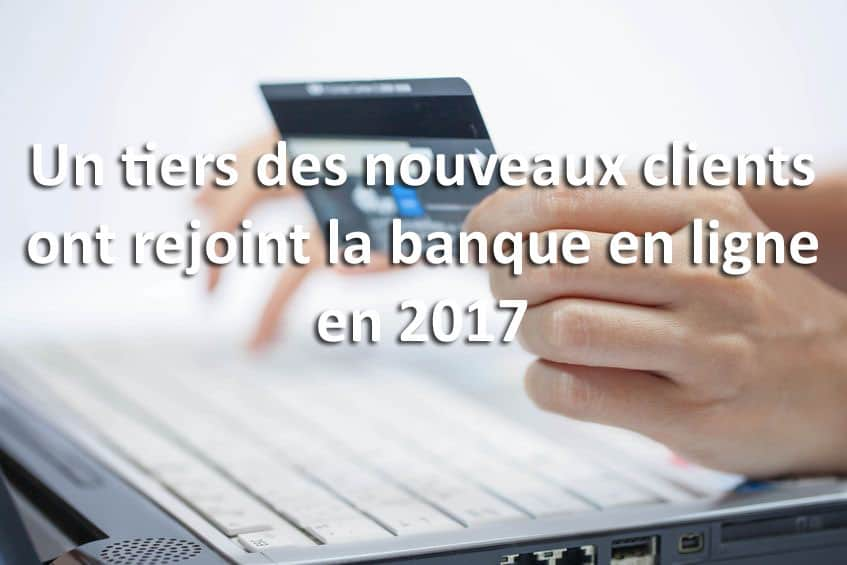 un tiers des nouveaux clients ont rejoint la banque en ligne en 2017